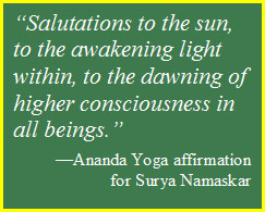 "Text Box: ""Salutations to the sun, to the awakening light within, to the dawning of higher consciousness in all beings."" —Ananda Yoga affirmation for Surya Namaskar"