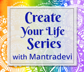 Create Your Life Series with Mantradevi